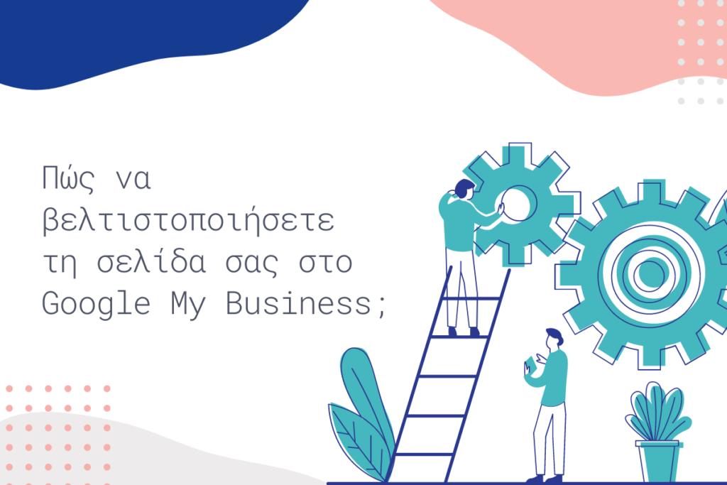 Πώς να βελτιστοποιήσετε τη σελίδα σας στο Google My Business;